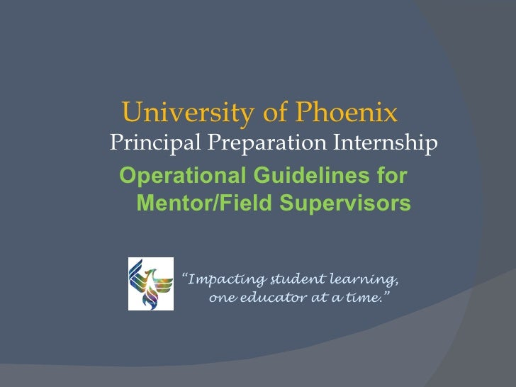"University of PhoenixPrincipal Preparation Internship Operational Guidelines for   Mentor/Field Supervisors      ""Impactin..."