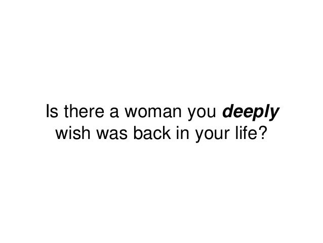 Is there a woman you deeply wish was back in your life?