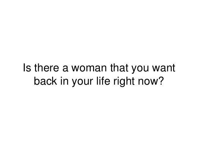 Is there a woman that you want back in your life right now?