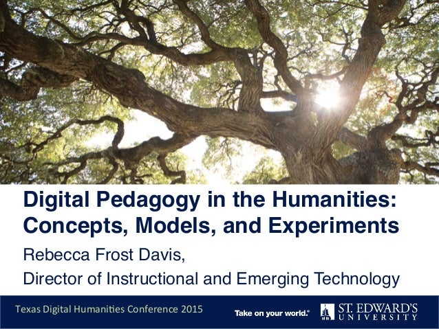 Digital Pedagogy in the Humanities: Concepts, Models, and Experiments ! Rebecca Frost Davis, ! Director of Instructional a...