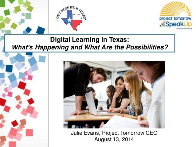 Digital Learning in Texas: What's Happening and What Are the Possibilities? Julie Evans, Project Tomorrow CEO August 13, 2...