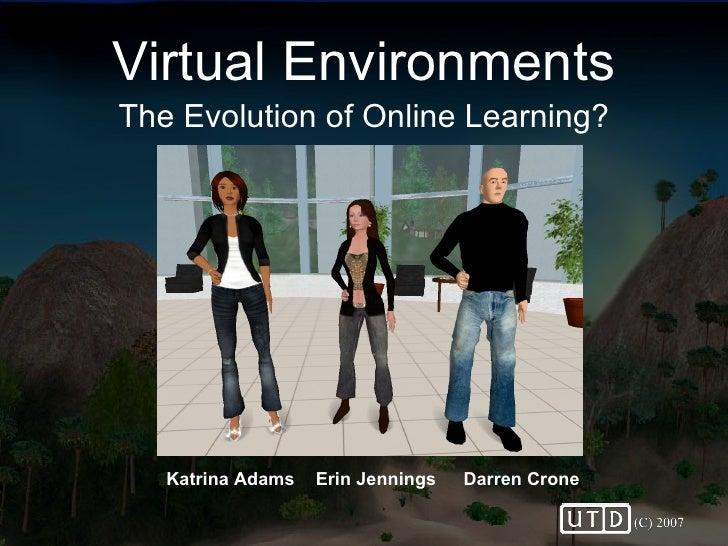 Virtual Environments The Evolution of Online Learning? Darren Crone Erin Jennings Katrina Adams