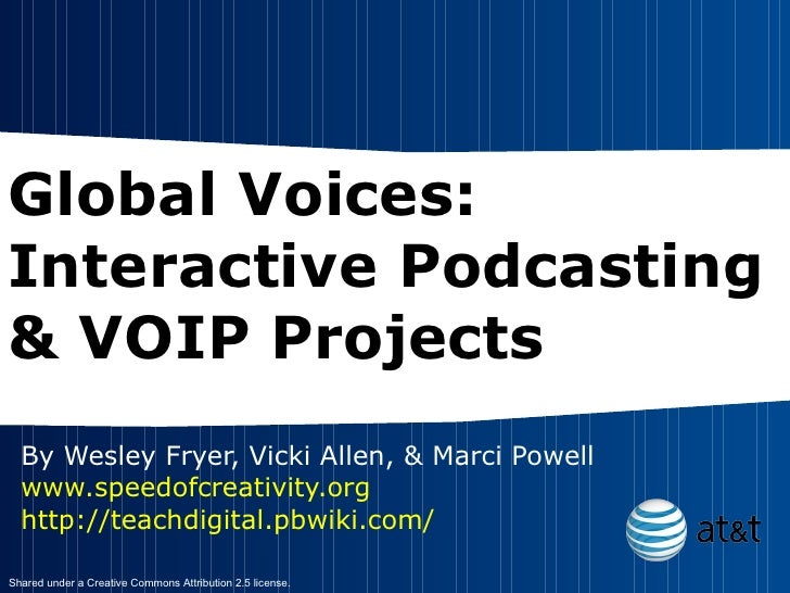 Global Voices: Interactive Podcasting & VOIP Projects By Wesley Fryer, Vicki Allen, & Marci Powell www.speedofcreativity.o...