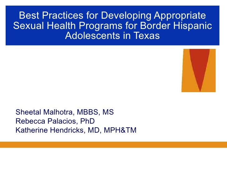 Best Practices for Developing Appropriate Sexual Health Programs for Border Hispanic Adolescents in Texas Sheetal Malhotra...