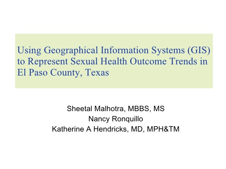 Using Geographical Information Systems (GIS) to Represent Sexual Health Outcome Trends in El Paso County, Texas Sheetal Ma...