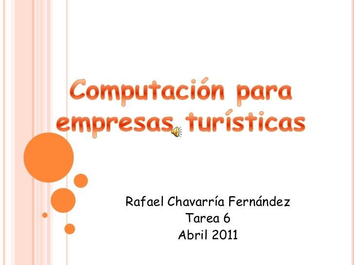 Computación para empresas turísticas <br />Rafael Chavarría Fernández <br />Tarea 6<br />Abril 2011<br />