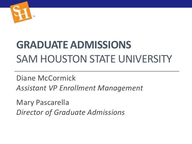 GRADUATE ADMISSIONS SAM HOUSTON STATE UNIVERSITY Diane McCormick Assistant VP Enrollment Management Mary Pascarella Direct...