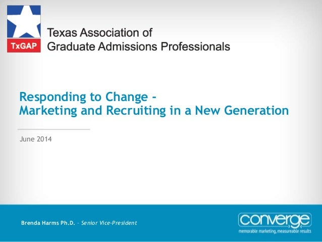 Responding to Change - Marketing and Recruiting in a New Generation Brenda Harms Ph.D. – Senior Vice-President June 2014