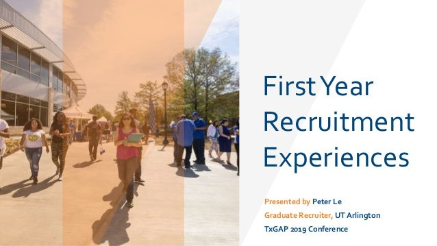 FirstYear Recruitment Experiences Presented by Peter Le Graduate Recruiter, UT Arlington TxGAP 2019 Conference