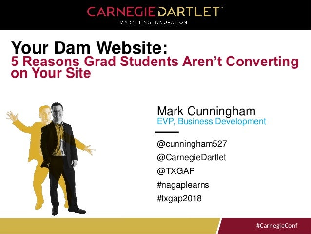 #CarnegieConf#CarnegieConf Mark Cunningham EVP, Business Development Your Dam Website: 5 Reasons Grad Students Aren't Conv...