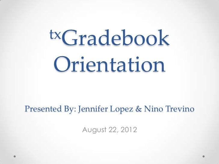 txGradebook       OrientationPresented By: Jennifer Lopez & Nino Trevino              August 22, 2012