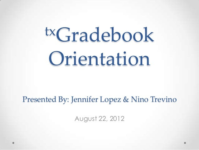 txGradebook       OrientationPresented By: Jennifer Lopez & Nino Trevino              August 22, 2012