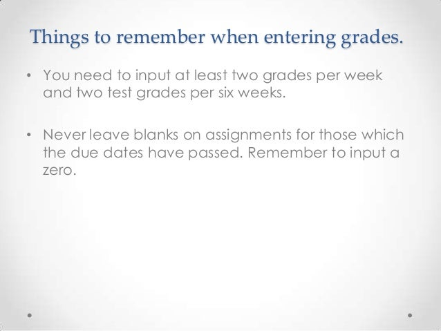 Things to remember when entering grades.• You need to input at least two grades per week  and two test grades per six week...