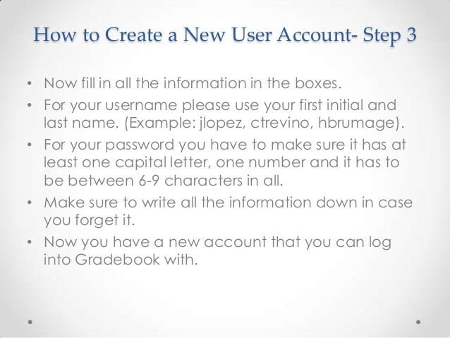 How to Create a New User Account- Step 3• Now fill in all the information in the boxes.• For your username please use your...