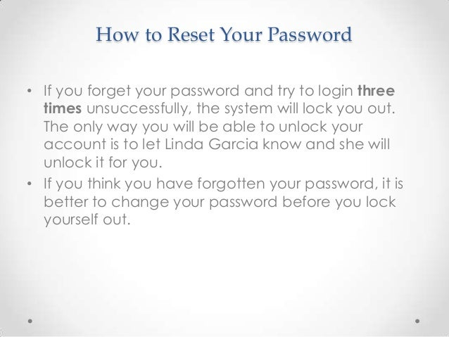 How to Reset Your Password• If you forget your password and try to login three  times unsuccessfully, the system will lock...