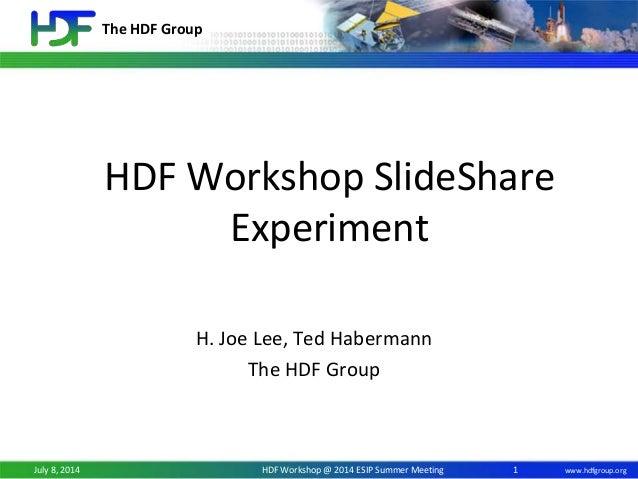 The HDF Group www.hdfgroup.orgJuly 8, 2014 HDF Workshop @ 2014 ESIP Summer Meeting HDF Workshop SlideShare Experiment H. J...