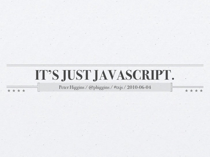 IT'S JUST JAVASCRIPT.    Peter Higgins / @phiggins / #txjs / 2010-06-04