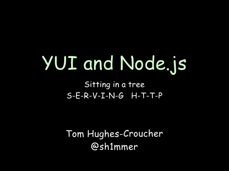 YUI and Node.js       Sitting in a tree   S-E-R-V-I-N-G H-T-T-P      Tom Hughes-Croucher        @sh1mmer