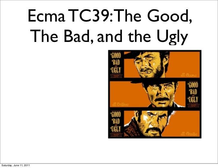Ecma TC39:The Good,                    The Bad, and the UglySaturday, June 11, 2011