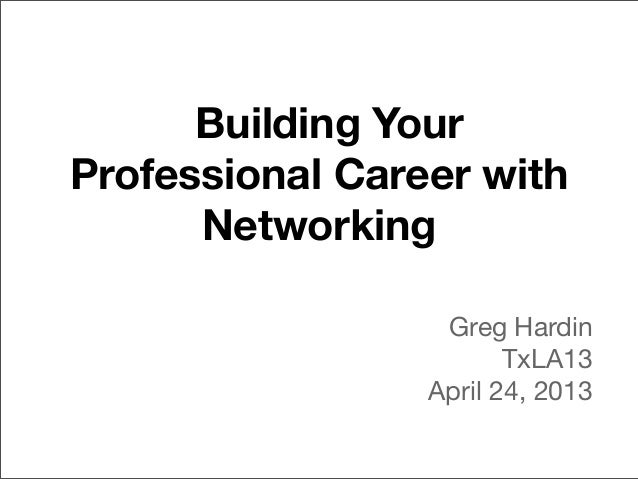 Building YourProfessional Career withNetworkingGreg HardinTxLA13April 24, 2013