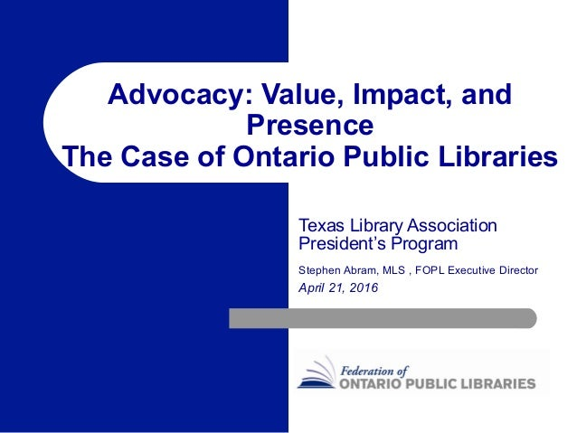 Advocacy: Value, Impact, and Presence The Case of Ontario Public Libraries Texas Library Association President's Program S...