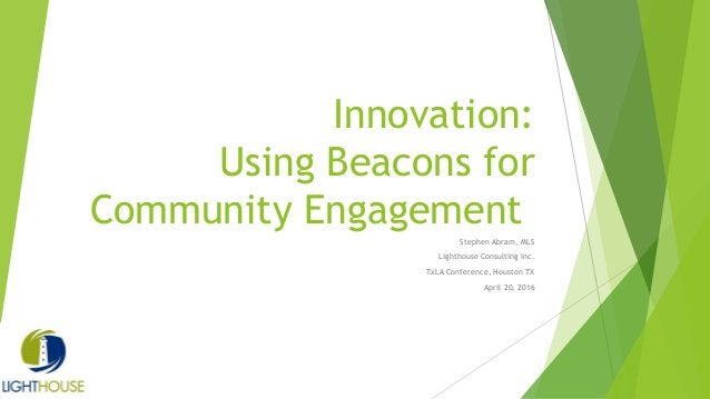 Innovation: Using Beacons for Community Engagement Stephen Abram, MLS Lighthouse Consulting Inc. TxLA Conference, Houston ...
