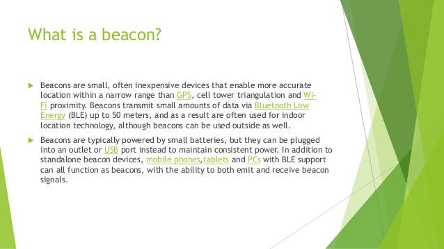 What is a beacon?  Beacons are small, often inexpensive devices that enable more accurate location within a narrow range ...