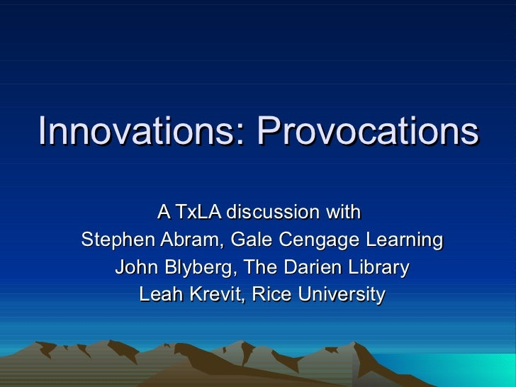 Innovations: Provocations A TxLA discussion with  Stephen Abram, Gale Cengage Learning John Blyberg, The Darien Library Le...