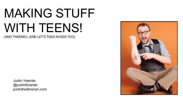 Justin Hoenke @justinlibrarian justinthelibrarian.com MAKING STUFF WITH TEENS!(AND TWEENS!) (AND LET'S TOSS IN KIDS TOO)