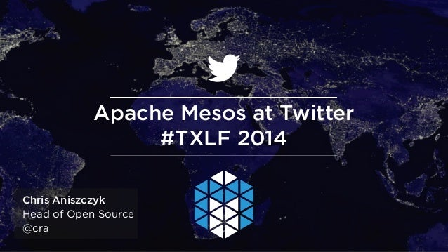 @andypiper Chris Aniszczyk Head of Open Source @cra Apache Mesos at Twitter #TXLF 2014