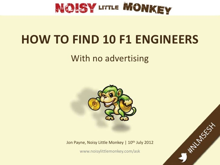 HOW TO FIND 10 F1 ENGINEERS        With no advertising      Jon Payne, Noisy Little Monkey   10th July 2012             ww...