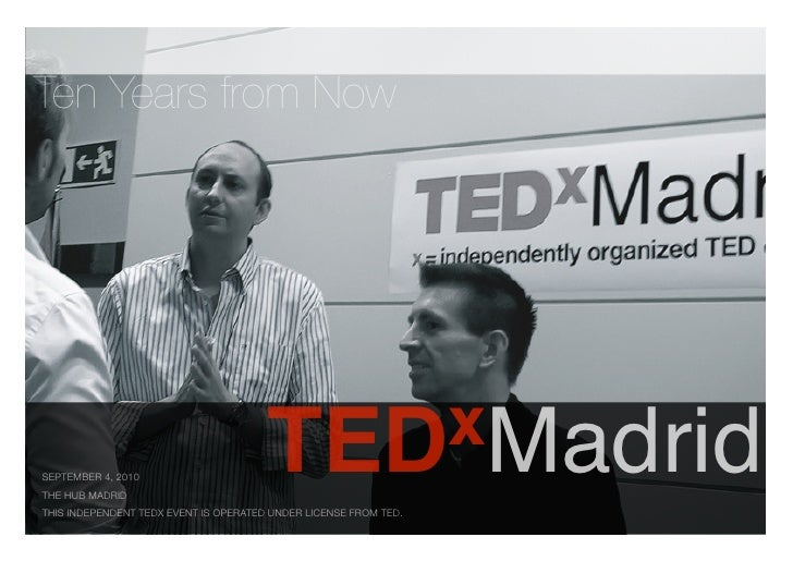 Ten Years from Now                                       TED xMadridSEPTEMBER 4, 2010THE HUB MADRIDTHIS INDEPENDENT TEDX E...