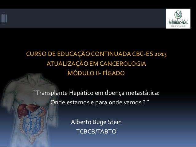 CURSO DE EDUCAÇÃO CONTINUADA CBC-ES 2013 ATUALIZAÇÃO EM CANCEROLOGIA MÓDULO II- FÍGADO ¨Transplante Hepático em doença met...