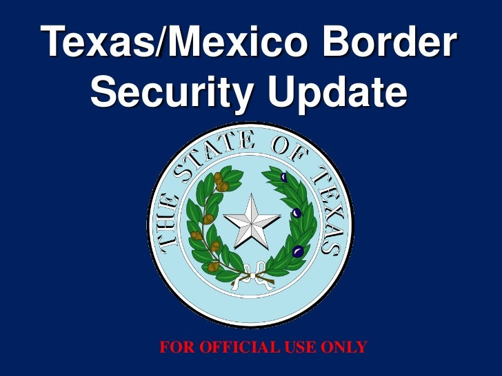 Texas/Mexico Border  Security Update     FOR OFFICIAL USE ONLY