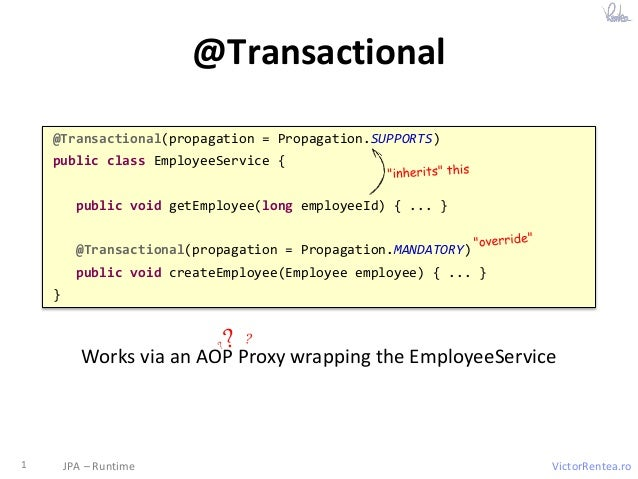 VictorRentea.ro @Transactional 1 JPA – Runtime @Transactional(propagation = Propagation.SUPPORTS) public class EmployeeSer...