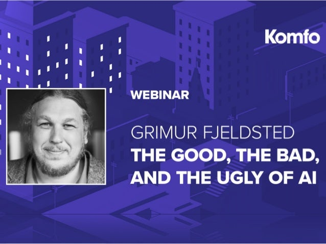 ARTIFICIAL INTELLIGENCE A BRIEF OVERVIEW — THE GOOD, THE BAD & THE UGLY GRIMUR FJELDSTED CHIEF DIGITAL OFFICER @GFjeldsted
