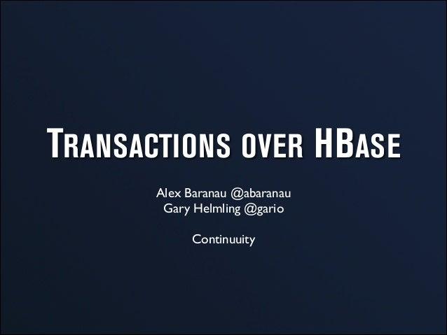 TRANSACTIONS OVER HBASE Alex Baranau @abaranau  Gary Helmling @gario  ! Continuuity