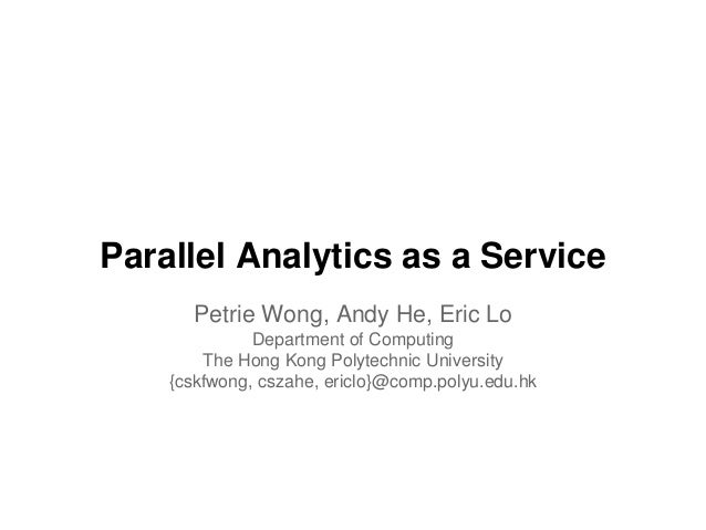 Parallel Analytics as a Service Petrie Wong, Andy He, Eric Lo Department of Computing The Hong Kong Polytechnic University...