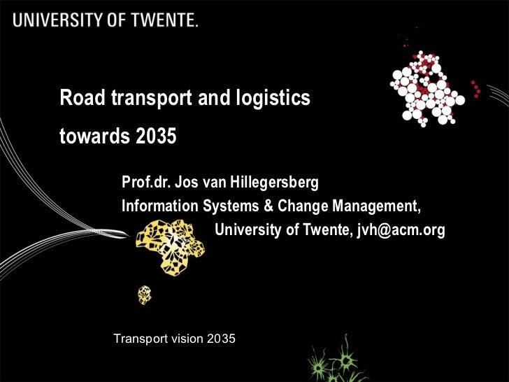 Road transport and logistics towards 2035 Prof.dr. Jos van Hillegersberg Information Systems & Change Management,  Univers...