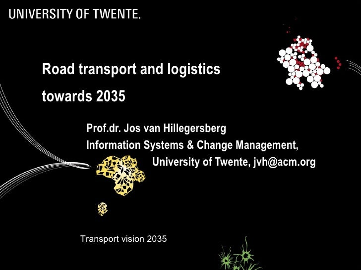 Road transport and logistics towards 2035 Prof.dr. Jos van Hillegersberg Information Systems & Change Management,  Univers...
