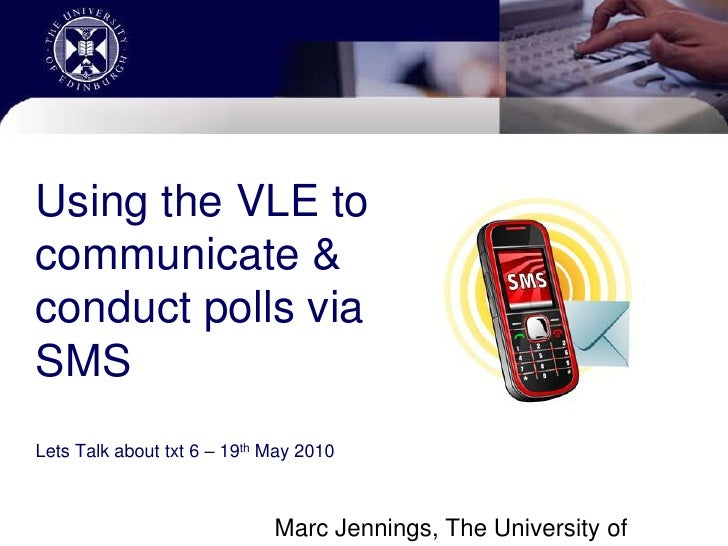 Using the VLE to communicate & conduct polls via SMS Lets Talk about txt 6 – 19th May 2010<br />Marc Jennings, The Univers...