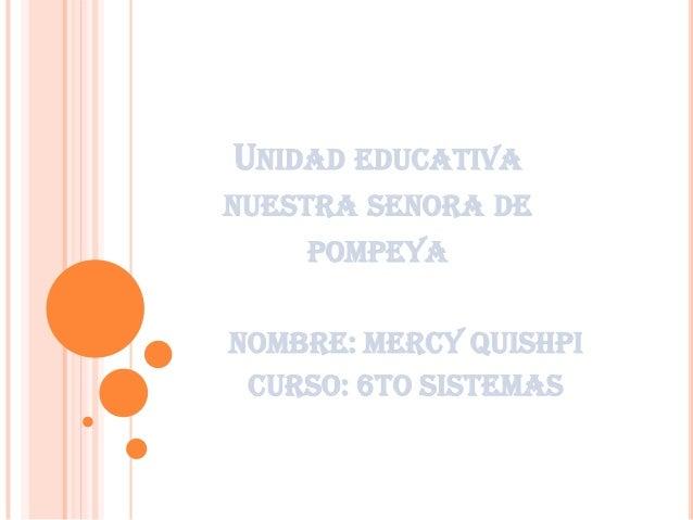 UNIDAD EDUCATIVA NUESTRA SENORA DE POMPEYA NOMBRe: mercy quishpi Curso: 6to sistemas