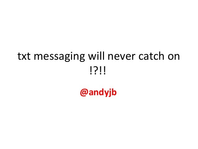txt messaging will never catch on !?!! @andyjb