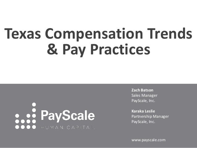 Texas Compensation Trends & Pay Practices Zach Batson Sales Manager PayScale, Inc. Karaka Leslie Partnership Manager PaySc...