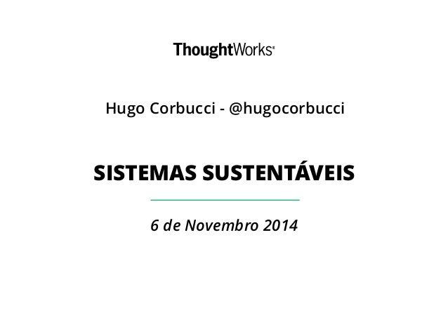 Hugo Corbucci - @hugocorbucci  SISTEMAS SUSTENTÁVEIS  6 de Novembro 2014