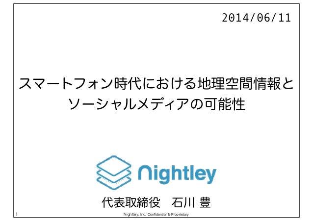Nightley, Inc. Confidential & Proprietary スマートフォン時代における地理空間情報と ソーシャルメディアの可能性 1 2014/06/11 代表取締役石川 豊
