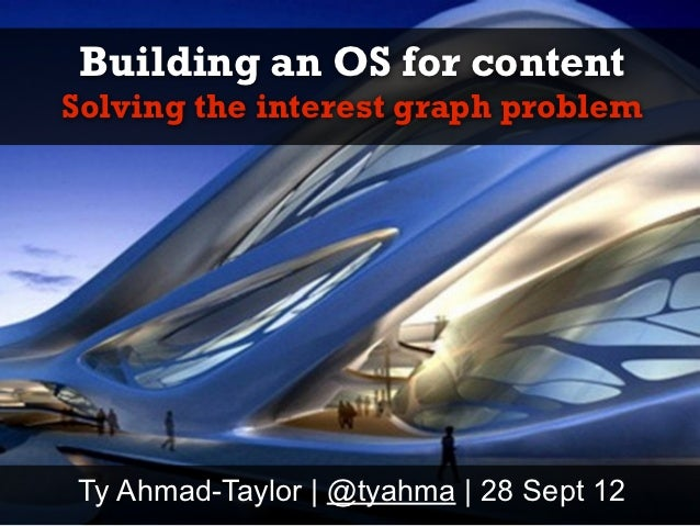 Building an OS for contentSolving the interest graph problemTy Ahmad-Taylor | @tyahma | 28 Sept 12