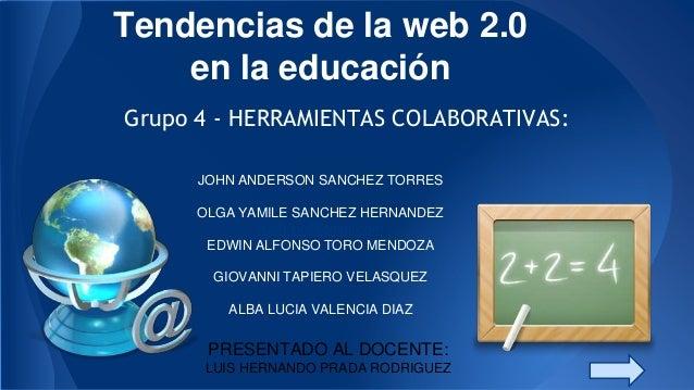 Tendencias de la web 2.0 en la educación Grupo 4 - HERRAMIENTAS COLABORATIVAS: JOHN ANDERSON SANCHEZ TORRES OLGA YAMILE SA...