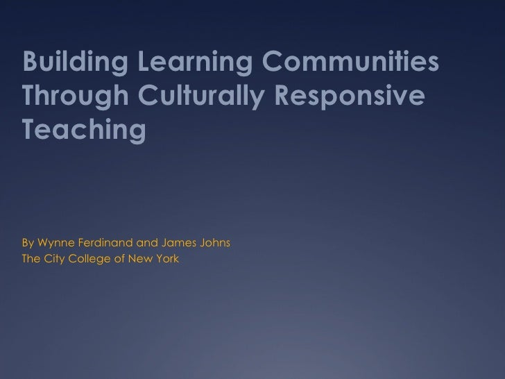 Building Learning Communities Through Culturally Responsive Teaching By Wynne Ferdinand and James Johns The City College o...