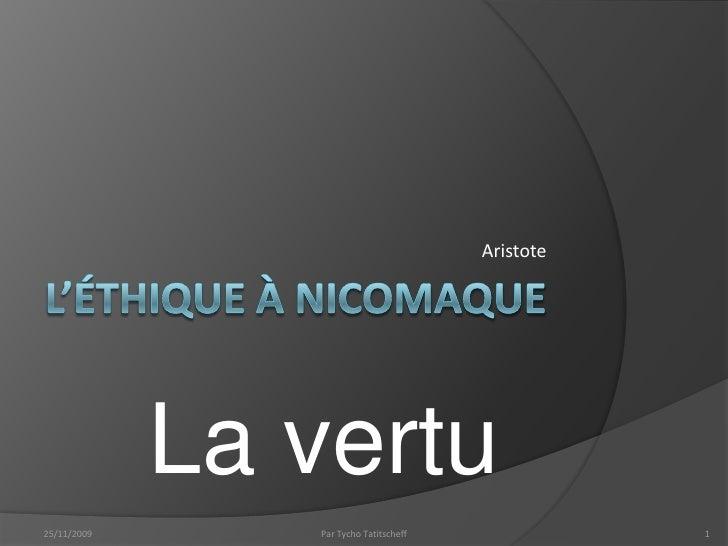L'éthique à Nicomaque<br />Aristote<br />La vertu<br />5/11/09<br />1<br />Par Tycho Tatitscheff<br />